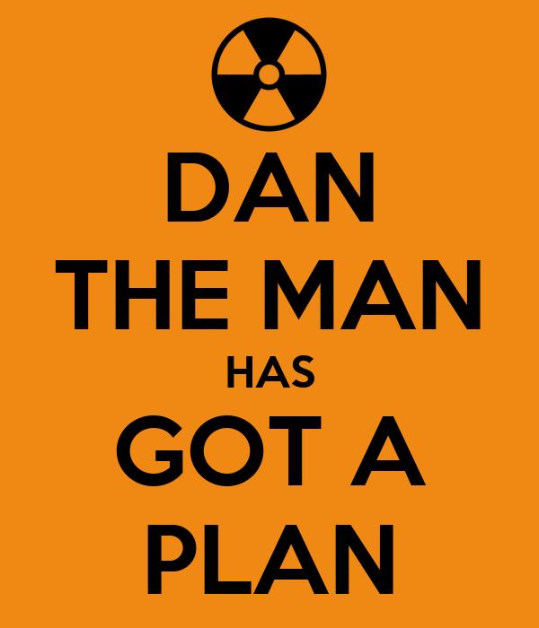 DAN THE MAN HAS GOT A PLAN