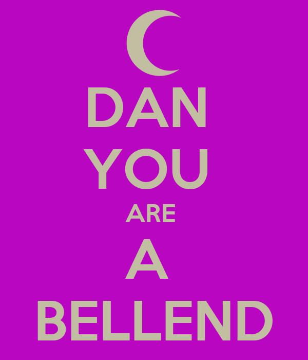DAN  YOU  ARE  A  BELLEND