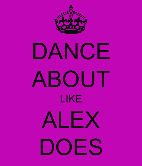 DANCE ABOUT LIKE ALEX DOES
