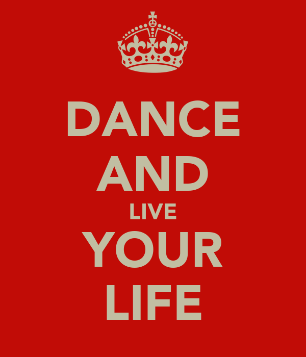 DANCE AND LIVE YOUR LIFE