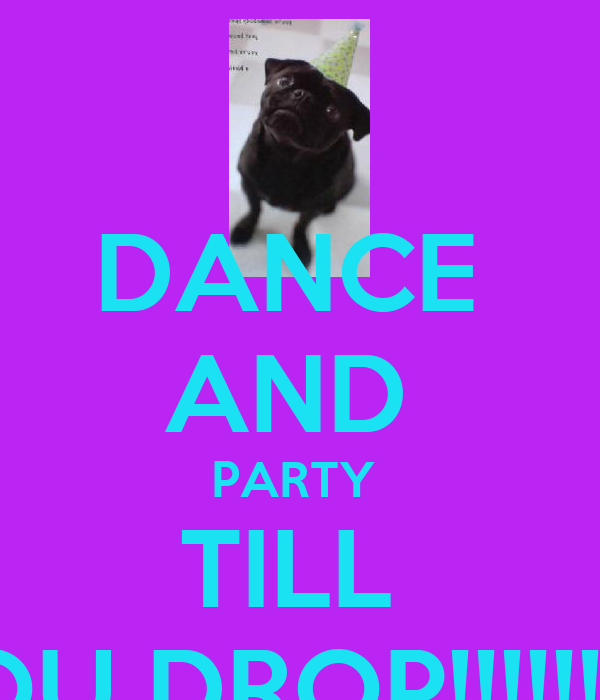 DANCE  AND  PARTY  TILL  YOU DROP!!!!!!!!!!!