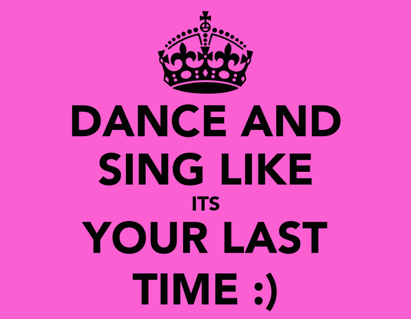 DANCE AND SING LIKE ITS YOUR LAST TIME :)