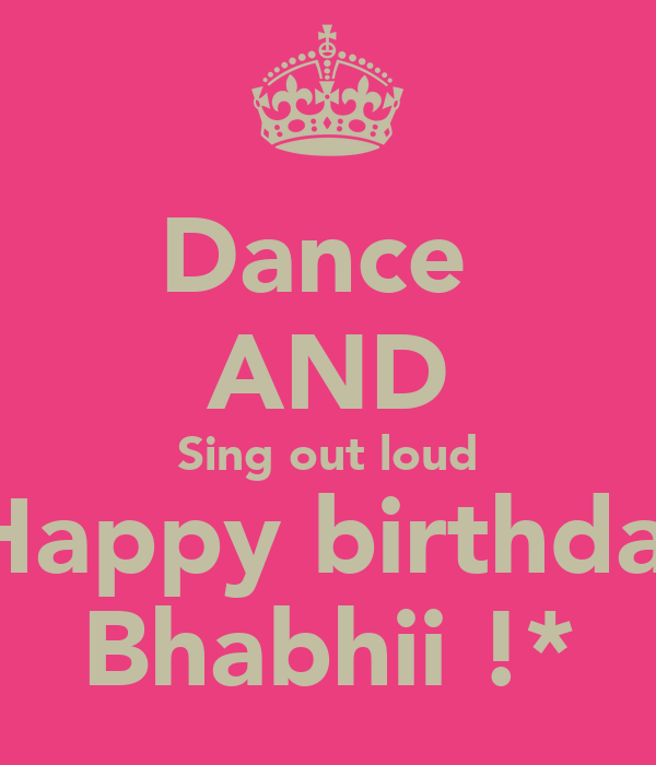 Dance  AND Sing out loud  Happy birthday Bhabhii !*