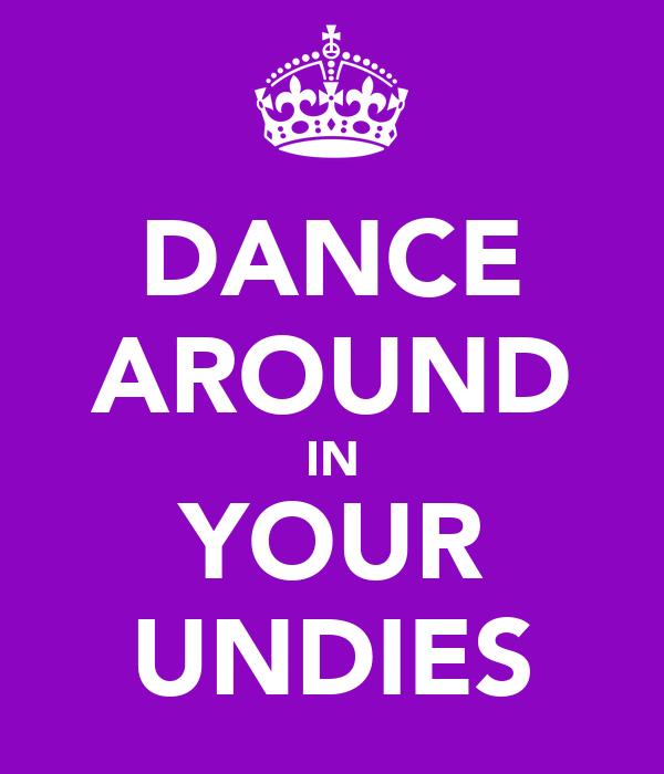 DANCE AROUND IN YOUR UNDIES