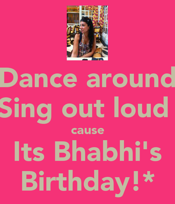 Dance around Sing out loud  cause Its Bhabhi's Birthday!*