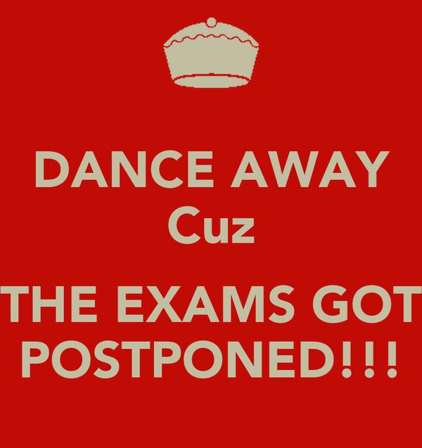 DANCE AWAY Cuz  THE EXAMS GOT POSTPONED!!!
