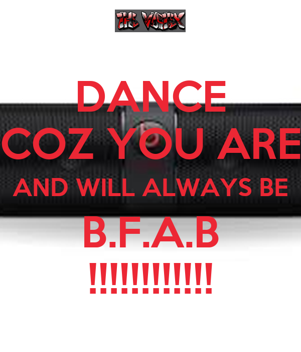 DANCE COZ YOU ARE AND WILL ALWAYS BE B.F.A.B !!!!!!!!!!!!