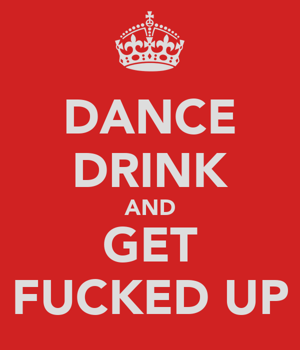 DANCE DRINK AND GET FUCKED UP