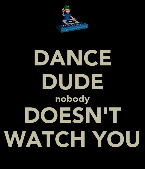 DANCE DUDE nobody DOESN'T WATCH YOU