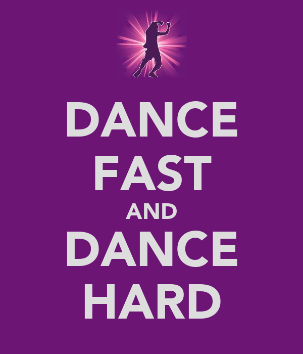 DANCE FAST AND DANCE HARD