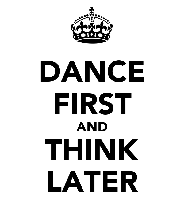 DANCE FIRST AND THINK LATER