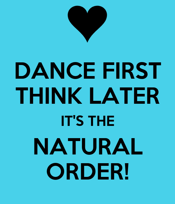 DANCE FIRST THINK LATER IT'S THE NATURAL ORDER!