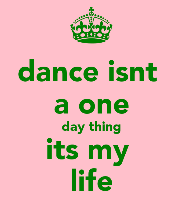 dance isnt  a one day thing its my  life
