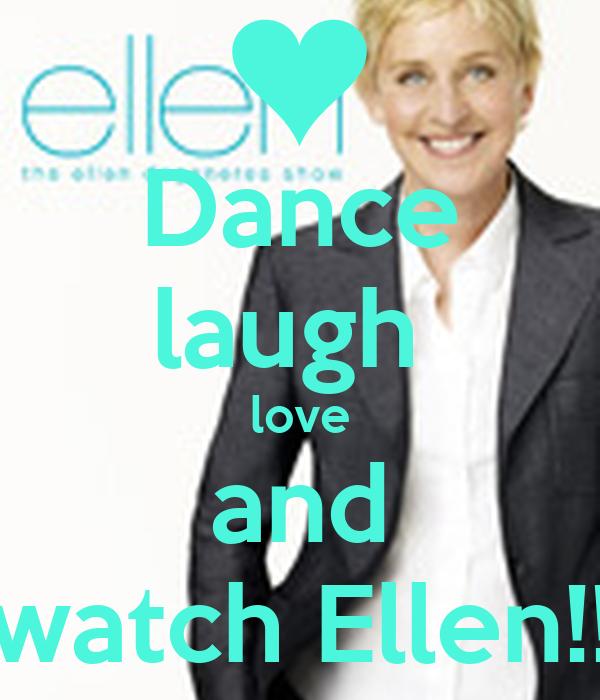 Dance laugh  love and watch Ellen!!