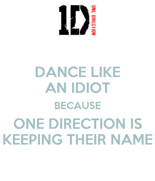DANCE LIKE AN IDIOT BECAUSE ONE DIRECTION IS KEEPING THEIR NAME