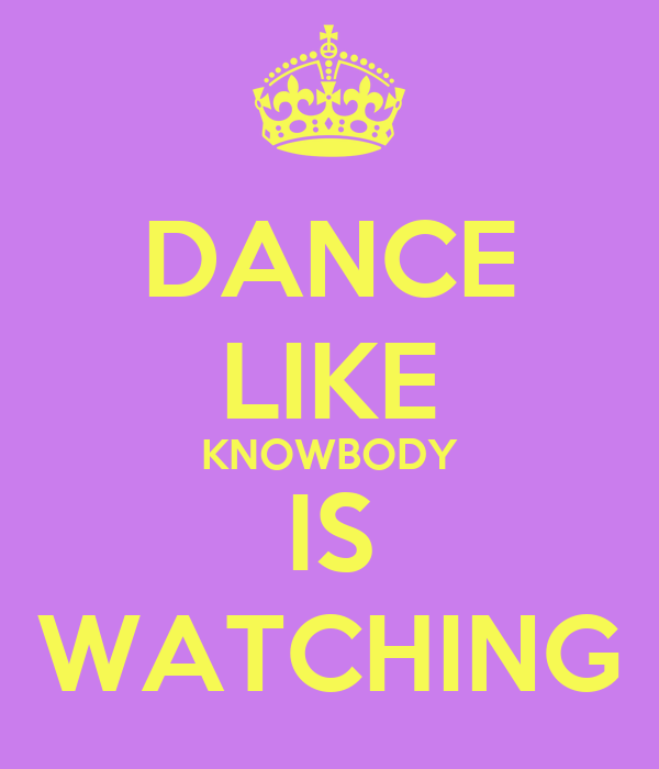 DANCE LIKE KNOWBODY IS WATCHING
