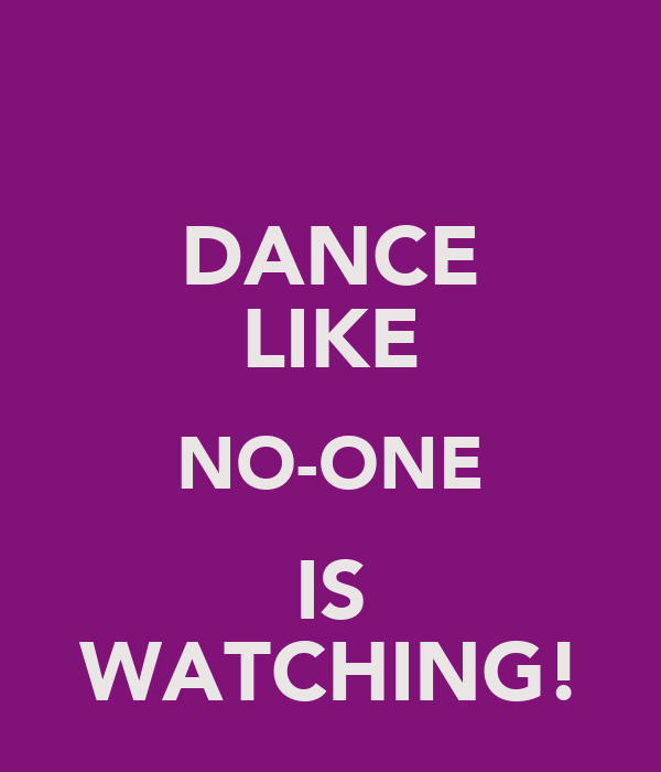 DANCE LIKE NO-ONE IS WATCHING!