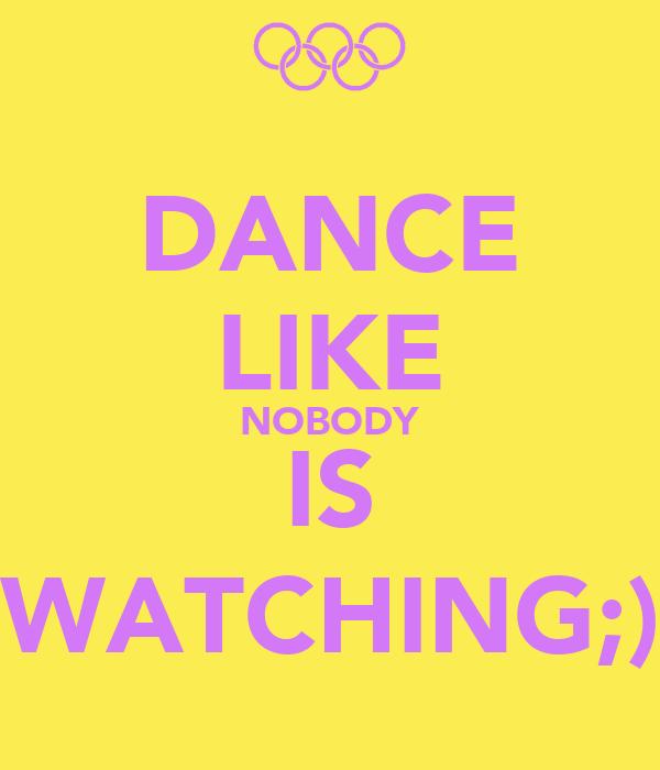 DANCE LIKE NOBODY IS WATCHING;)