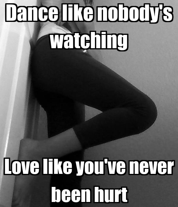 Dance like nobody's watching Love like you've never been hurt