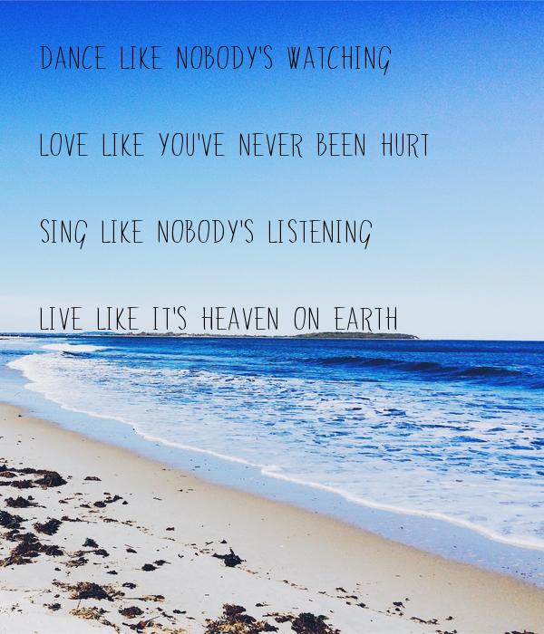 Dance Like Nobody's Watching  Love Like You've Never Been Hurt  Sing Like Nobody's Listening  Live Like It's Heaven On Earth