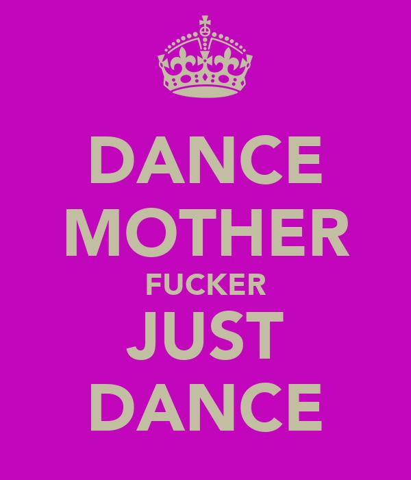 DANCE MOTHER FUCKER JUST DANCE