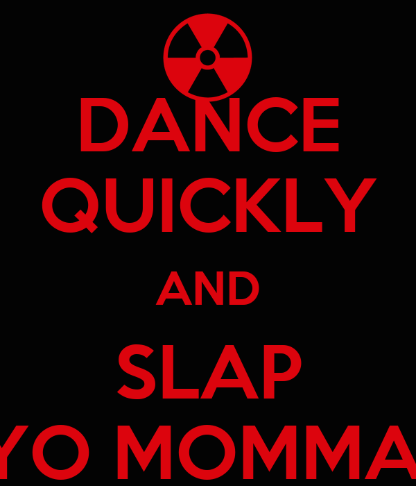DANCE QUICKLY AND SLAP YO MOMMA!