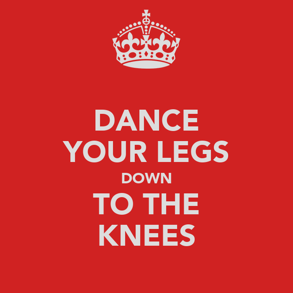 DANCE YOUR LEGS DOWN TO THE KNEES