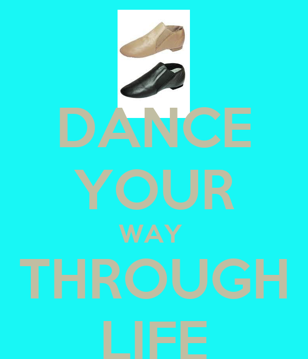DANCE YOUR WAY  THROUGH LIFE