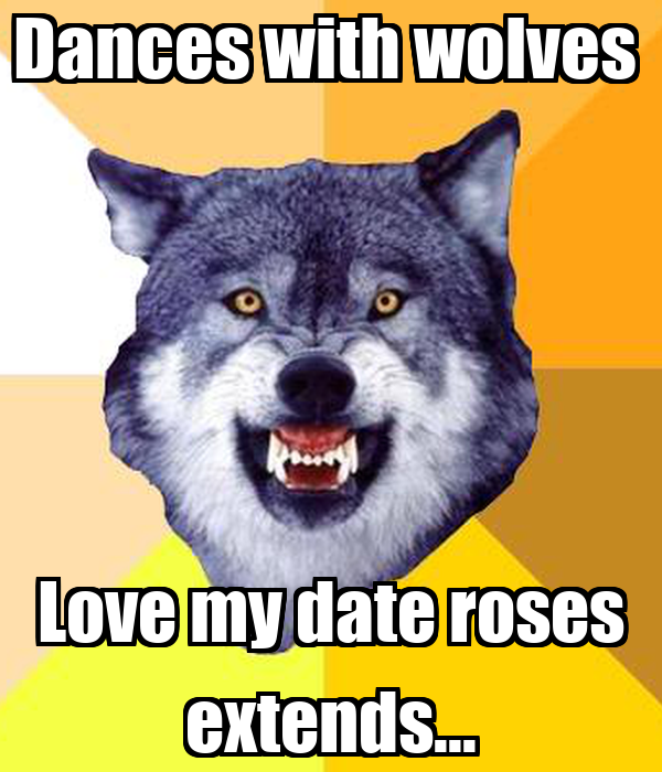Dances with wolves  Love my date roses extends...