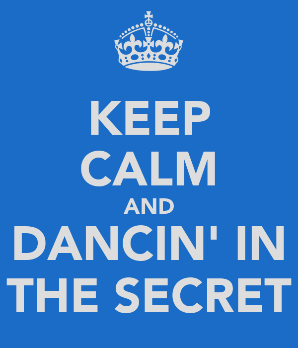 KEEP CALM AND DANCIN' IN THE SECRET