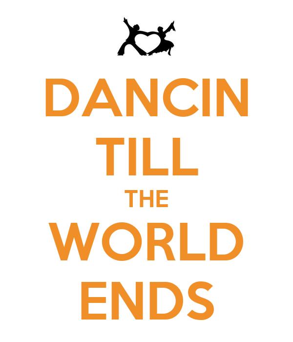 DANCIN TILL THE WORLD ENDS