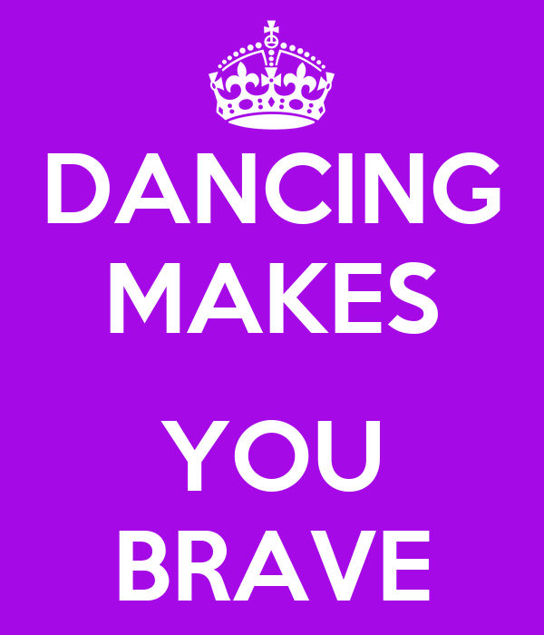 DANCING MAKES  YOU BRAVE