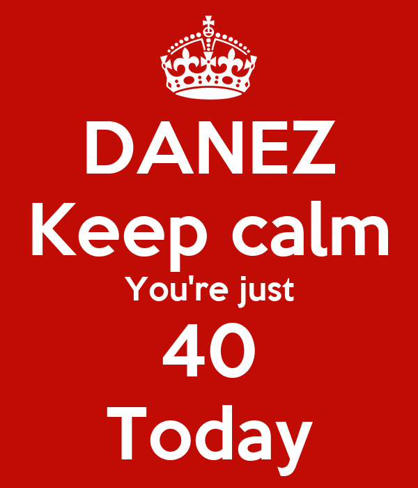 DANEZ Keep calm You're just 40 Today