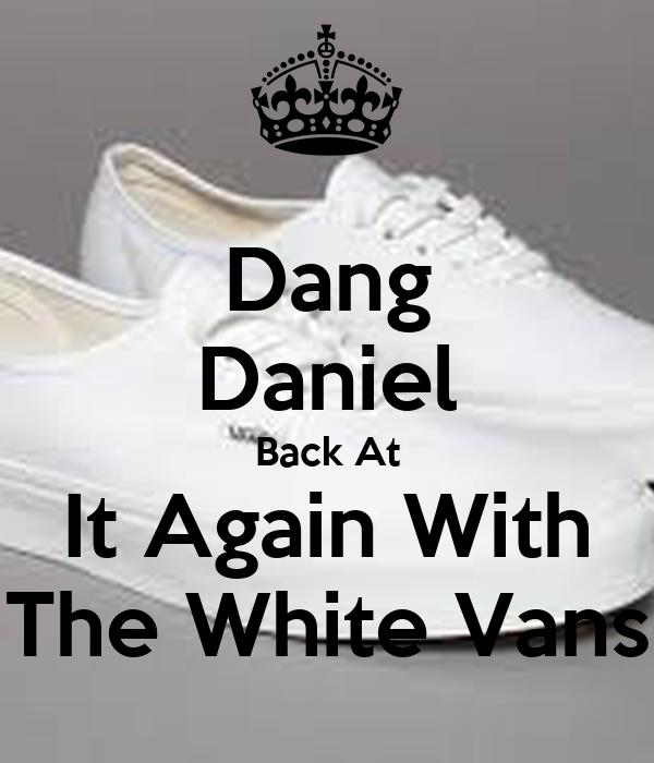 Dang Daniel Back At It Again With The White Vans