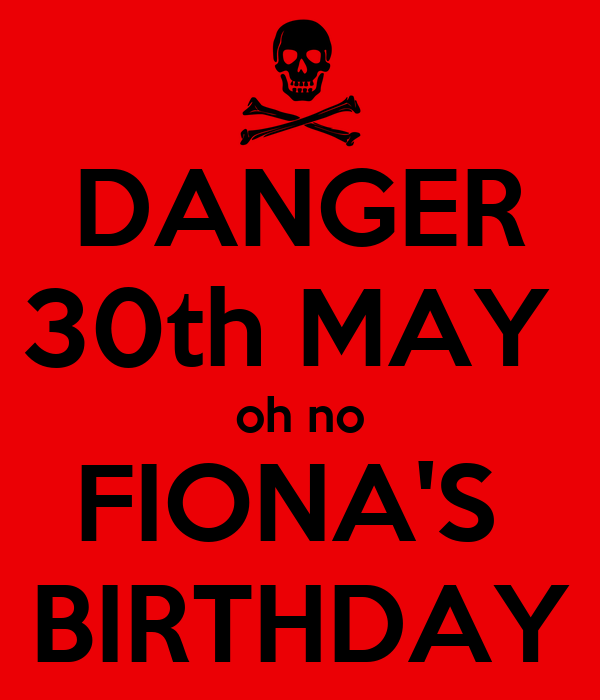 DANGER 30th MAY  oh no FIONA'S  BIRTHDAY