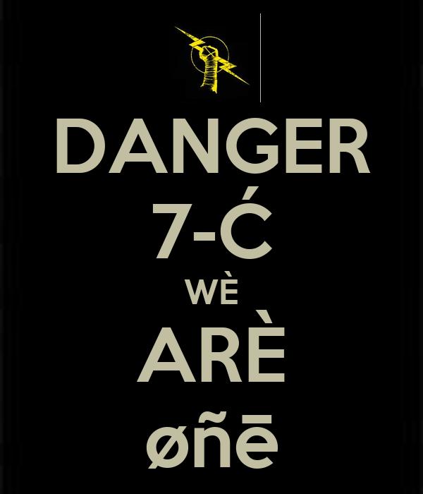 DANGER 7-Ć WÈ ARÈ øñē