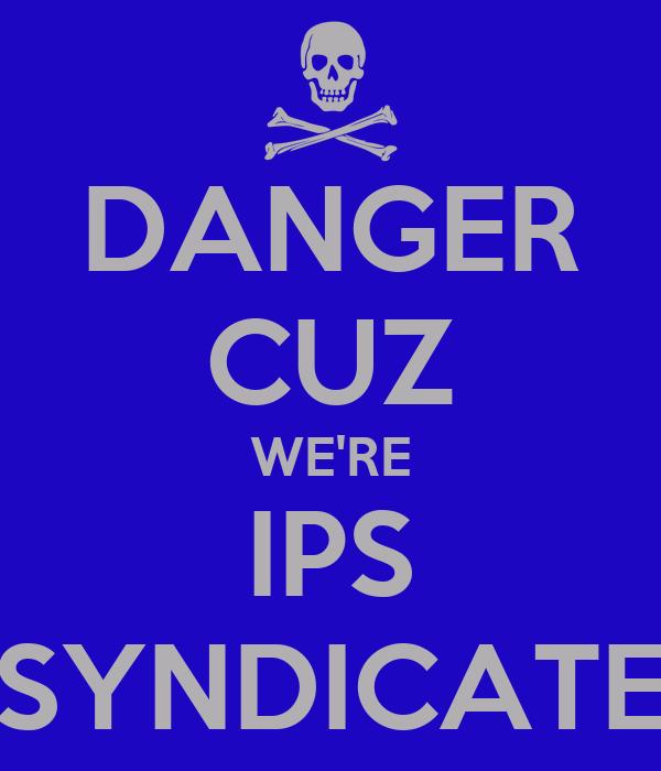 DANGER CUZ WE'RE IPS SYNDICATE