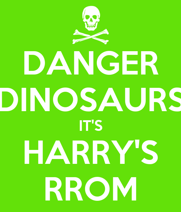 DANGER DINOSAURS IT'S HARRY'S RROM