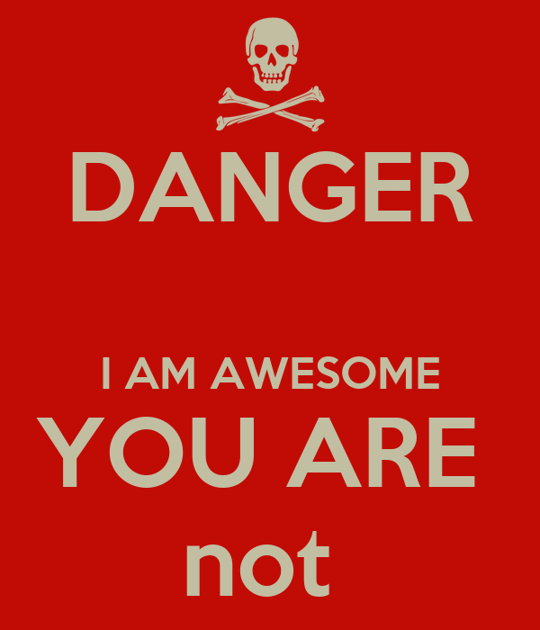 DANGER  I AM AWESOME YOU ARE  not