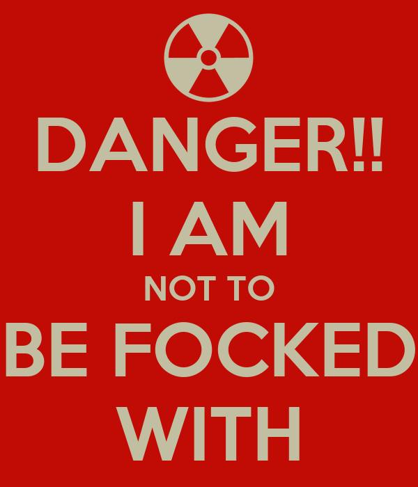 DANGER!! I AM NOT TO BE FOCKED WITH