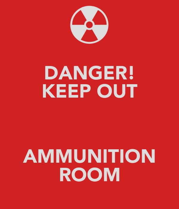 DANGER! KEEP OUT  AMMUNITION ROOM