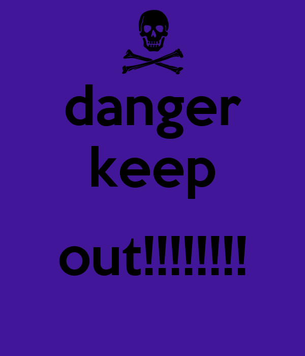 danger keep  out!!!!!!!!