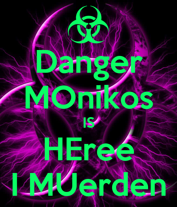 Danger MOnikos IS HEree I MUerden