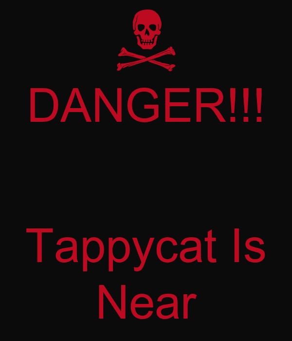 DANGER!!!   Tappycat Is Near