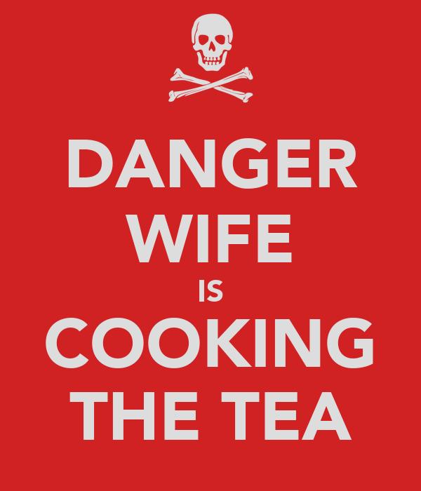 DANGER WIFE IS COOKING THE TEA