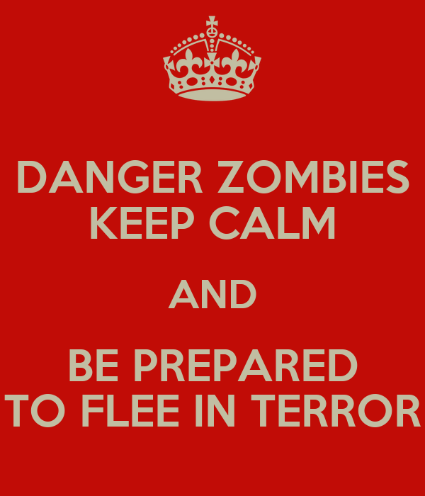 DANGER ZOMBIES KEEP CALM AND BE PREPARED TO FLEE IN TERROR