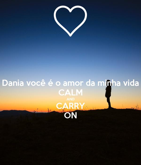 Dania você é o amor da minha vida CALM AND CARRY ON