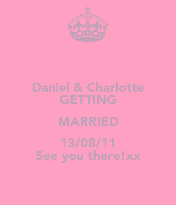 Daniel & Charlotte GETTING MARRIED 13/08/11 See you there!xx