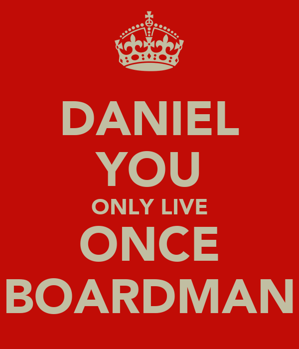 DANIEL YOU ONLY LIVE ONCE BOARDMAN