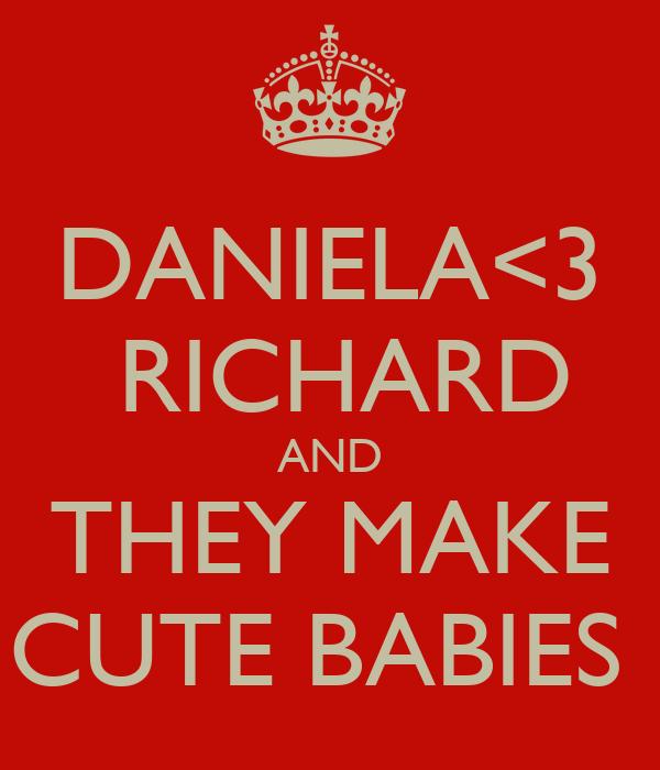 DANIELA<3  RICHARD AND THEY MAKE CUTE BABIES